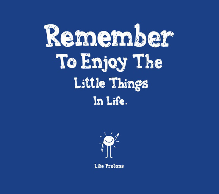 remember to enjoy the little things in life